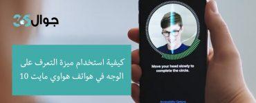 كيفية استخدام ميزة التعرف على الوجه في هواتف هواوي مايت 10